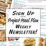 Sign up for the Project Meal Plan Newsletter - Helpful links, PMP updates, recipes, tips and more sent weekly right to your inbox!